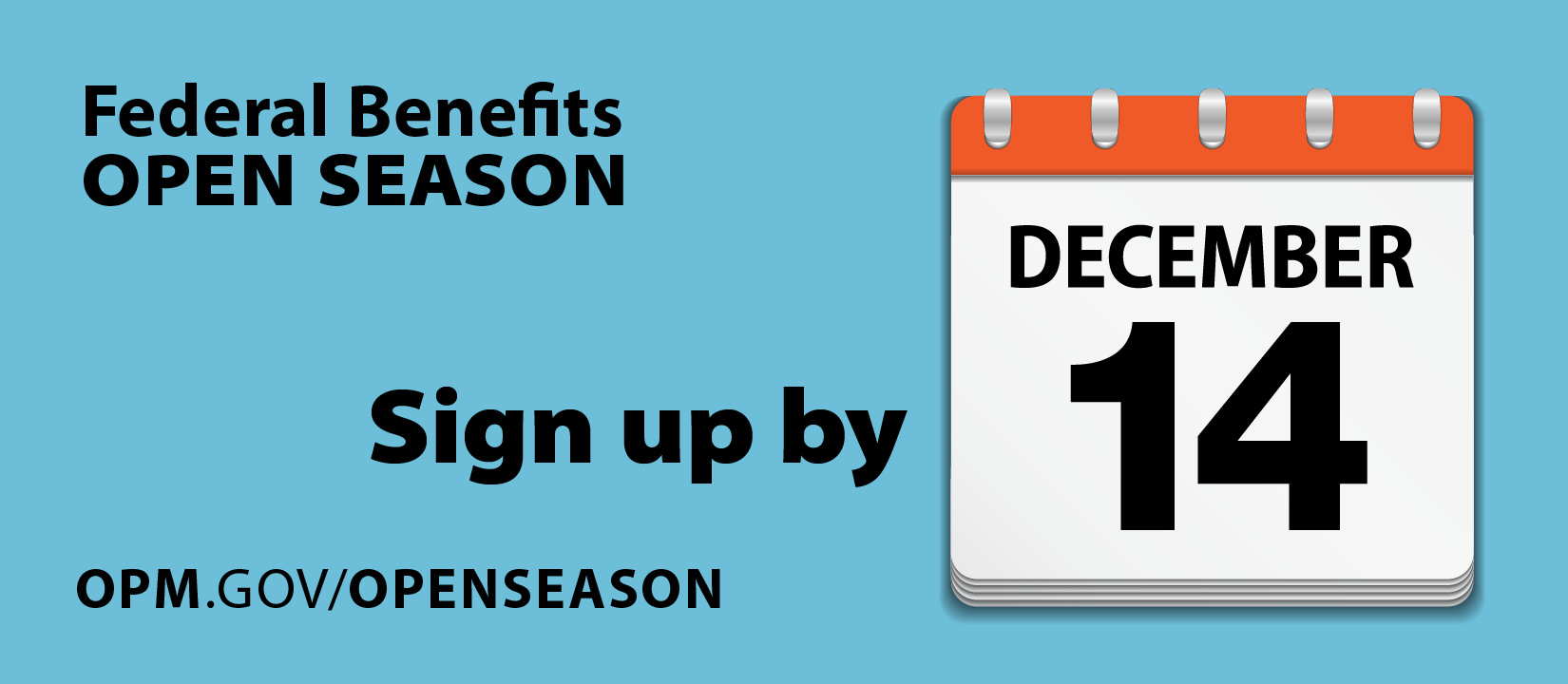 Federal Benefits Open Season. Sign up by December 14. opm.gov/openseason