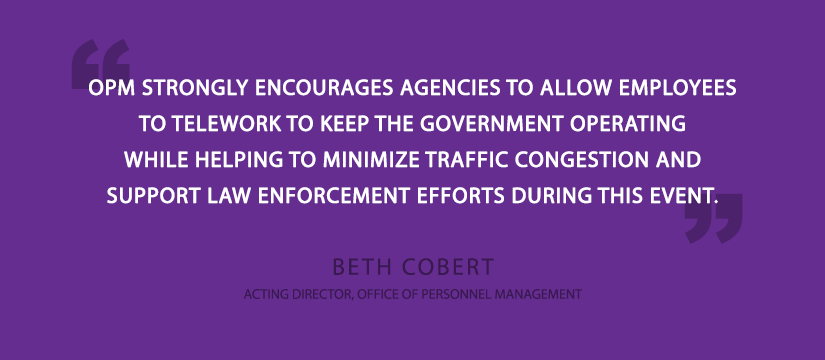 OPM strongly encourages agencies to allow employees to telework to keep the government operating while helping to minimize traffic congestion and support law enforcement efforts during this event.