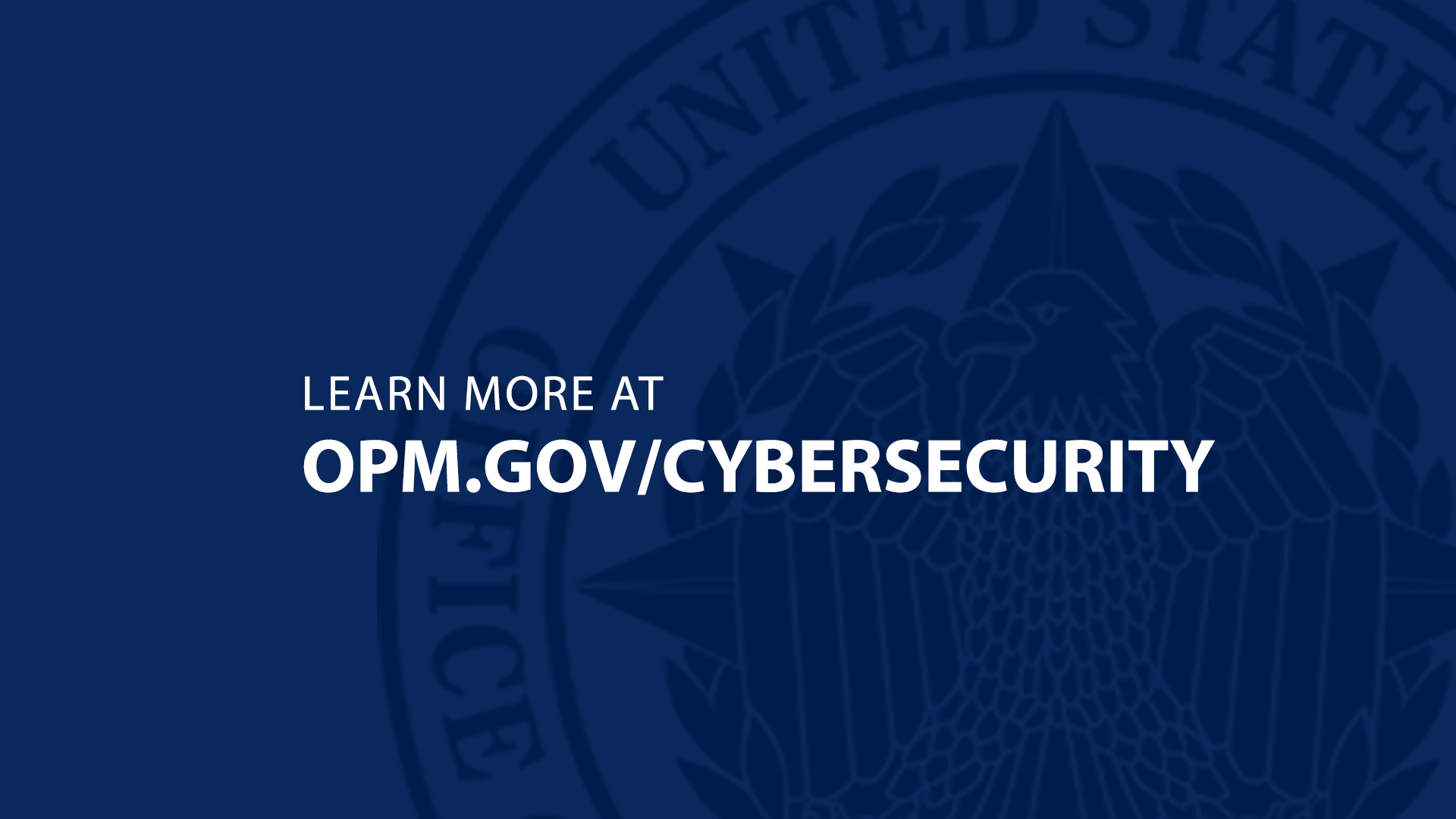- Graphic with blue background. OPM logo. Headline: LEARN MORE AT. Subhead: OPM.GOV/CYBERSECURITY.