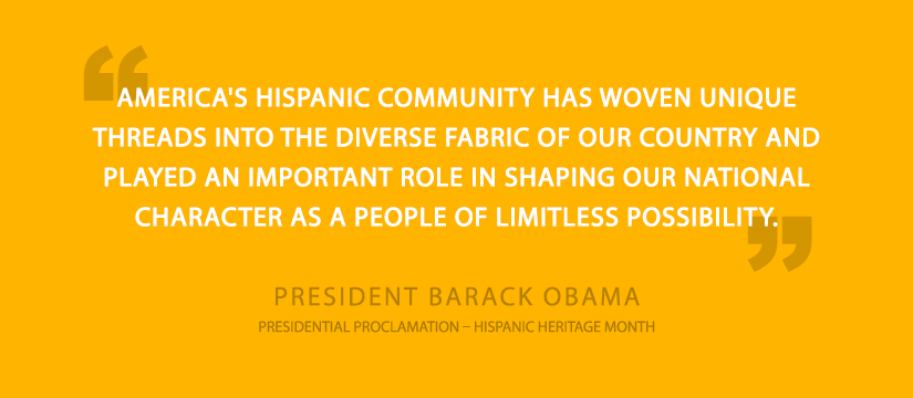 - Two dark transparent quotation marks with yellow background. Headline: AMERICA'S HISPANIC COMMUNITY HAS WOVEN UNIQUE THREADS INTO THE DIVERSE FABRIC OF OUR COUNTRY AND PLAYED AN IMPORTANT ROLE IN SHAPING OUR NATIONAL CHARACTER AS A PEOPLE OF LIMITLESS POSSIBILITY. Subhead: PRESIDENT BARACK OBAMA. Footer: PRESIDENTIAL PROCLIMATION- HISPANIC HERITAGE MONTH.