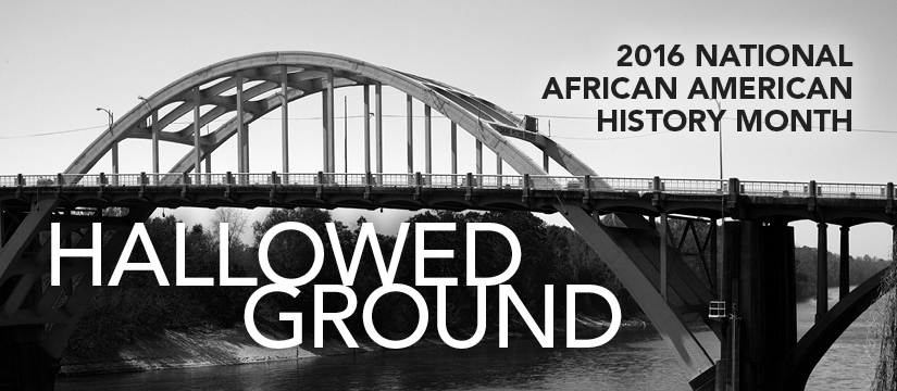 - Photo of a grey colored bridge as the background. Headline: 2016 NATIONAL AFRICAN AMERICAN HISTORY MONTH. Subhead: HALLOWED GROUND.