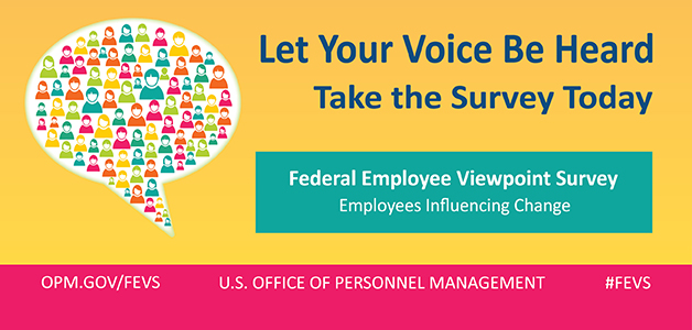 graphic with bright yellow background. Primary image on left is a large speech bubble filled with different sizes of vibrantly colored people icons. Headline: Let your voice be heard. Subhead: Take the survey today. Blue box below Headline and Subheadline has white text that reads: Federal Employee Viewpoint Survey, Employees Influencing Change. Pink footer has white text that reads, from left to right: OPM.gov/FEVS, U.S. Office of Personnel Management, #FEVS