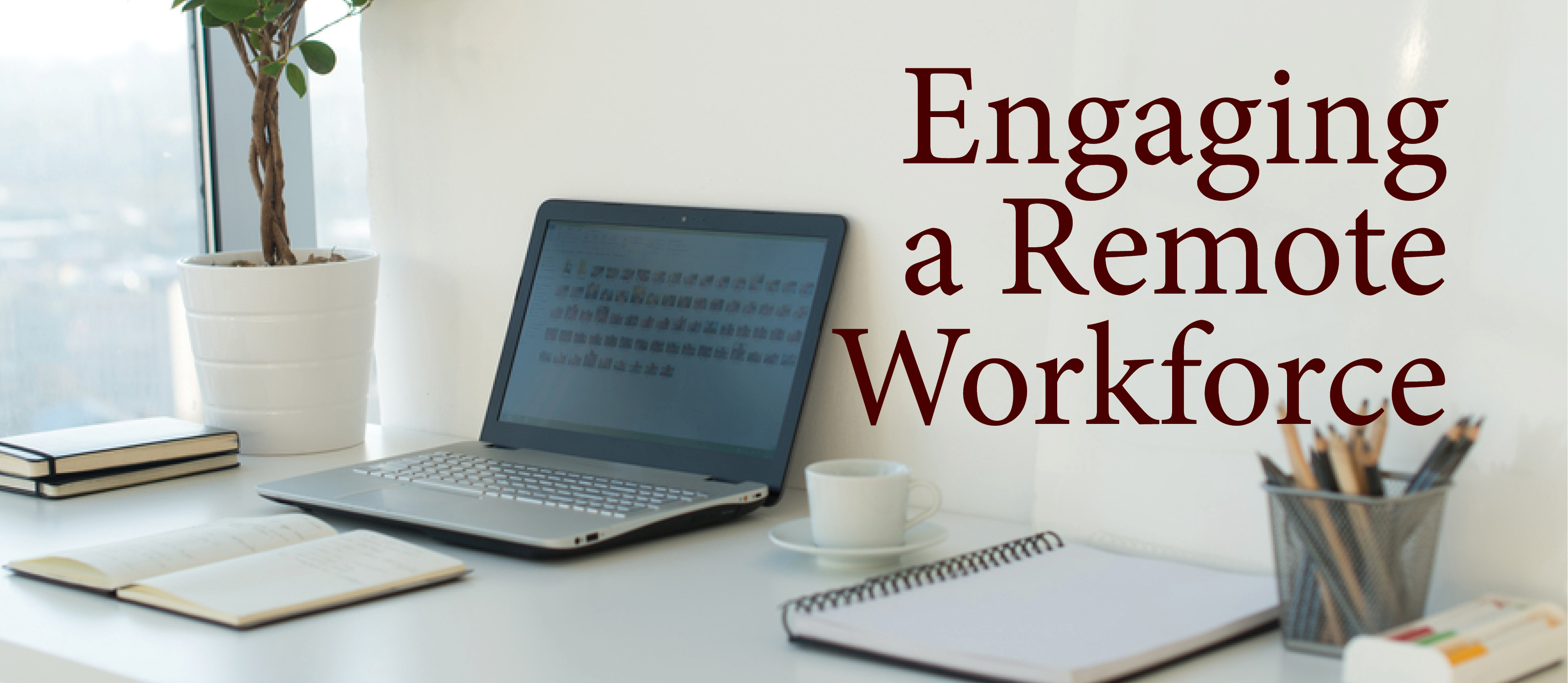 Picture of a desk and a computer with the phrase 'Engaging a Remote Workforce'