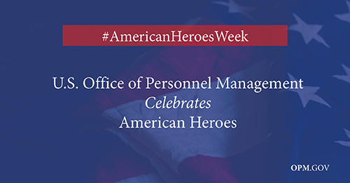 A blue transparent background on top of the American flag imagery. At the top it says #AmericanHeroesWeek and underneath U.S. Office of Personnel Management Celebrates American Heroes